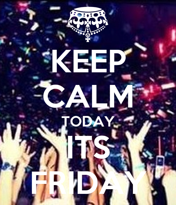 KEEP CALM TODAY ITS FRIDAY