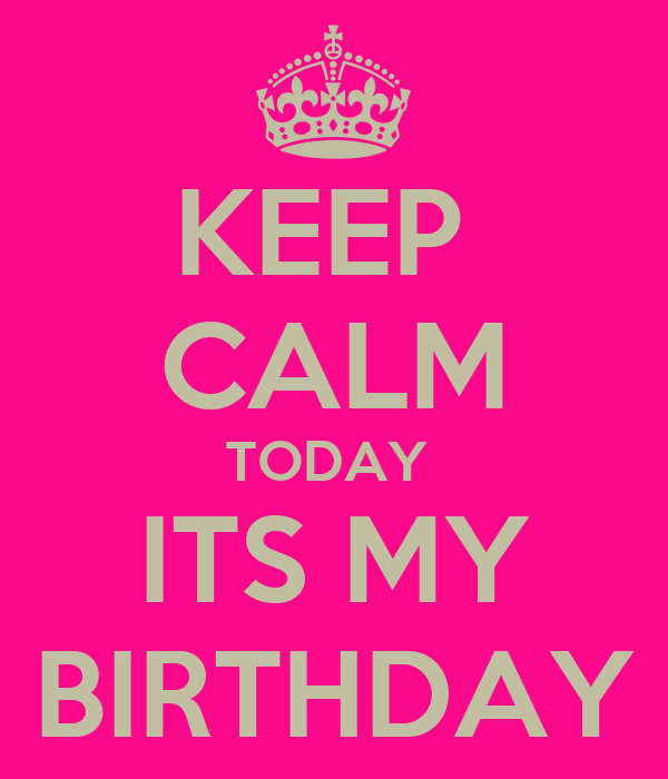 KEEP  CALM TODAY  ITS MY BIRTHDAY