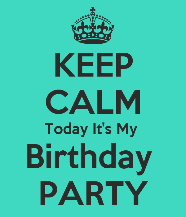 KEEP CALM Today It's My  Birthday  PARTY
