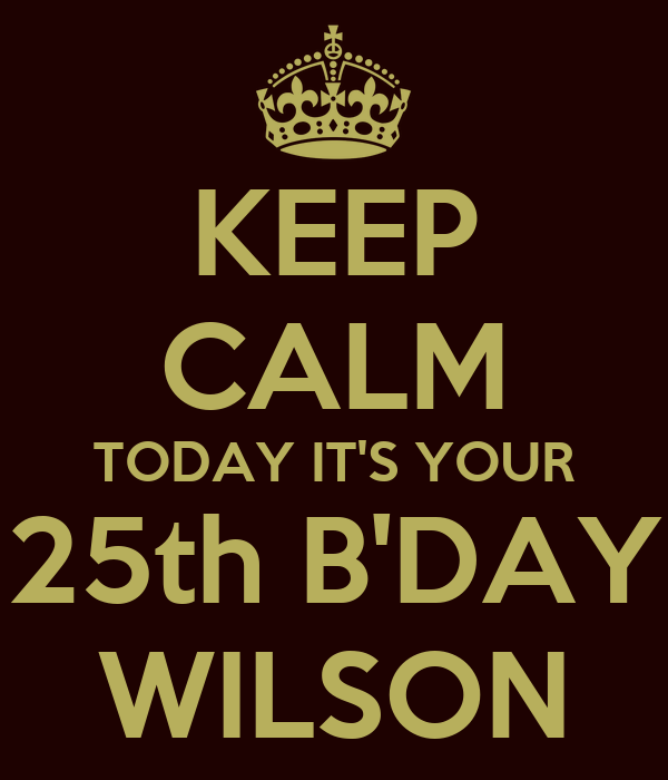 KEEP CALM TODAY IT'S YOUR 25th B'DAY WILSON