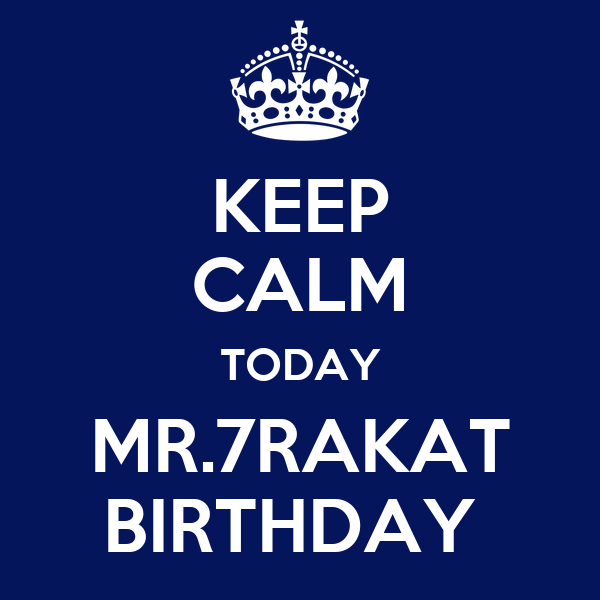 KEEP CALM TODAY MR.7RAKAT BIRTHDAY