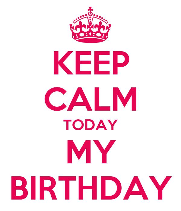 KEEP CALM TODAY MY BIRTHDAY