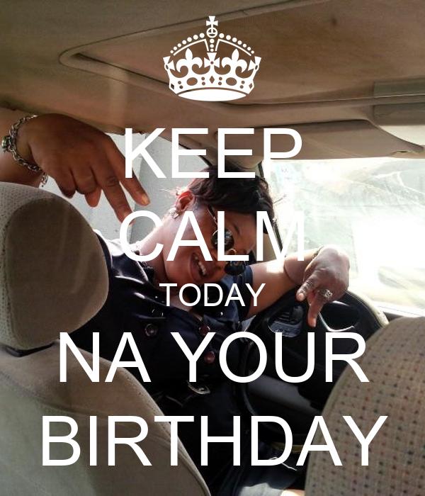KEEP CALM TODAY NA YOUR BIRTHDAY