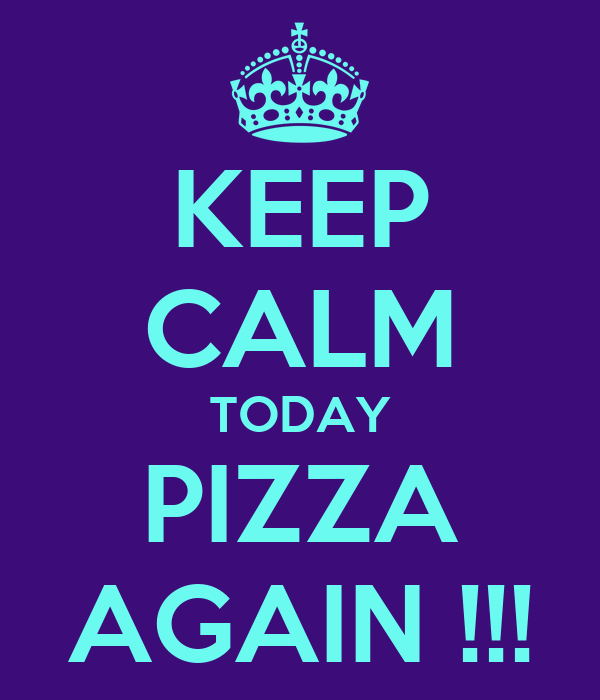 KEEP CALM TODAY PIZZA AGAIN !!!