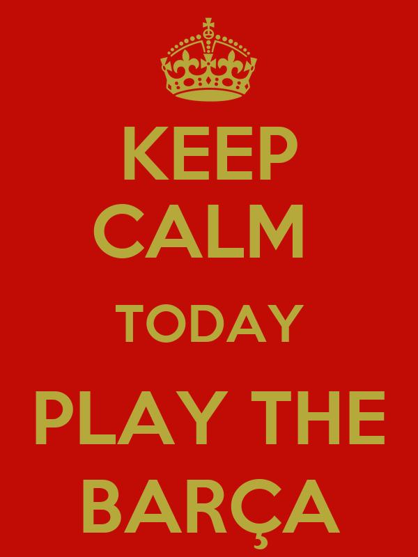 KEEP CALM  TODAY PLAY THE BARÇA