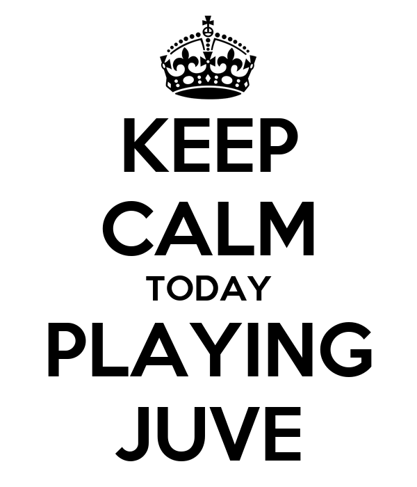 KEEP CALM TODAY PLAYING JUVE