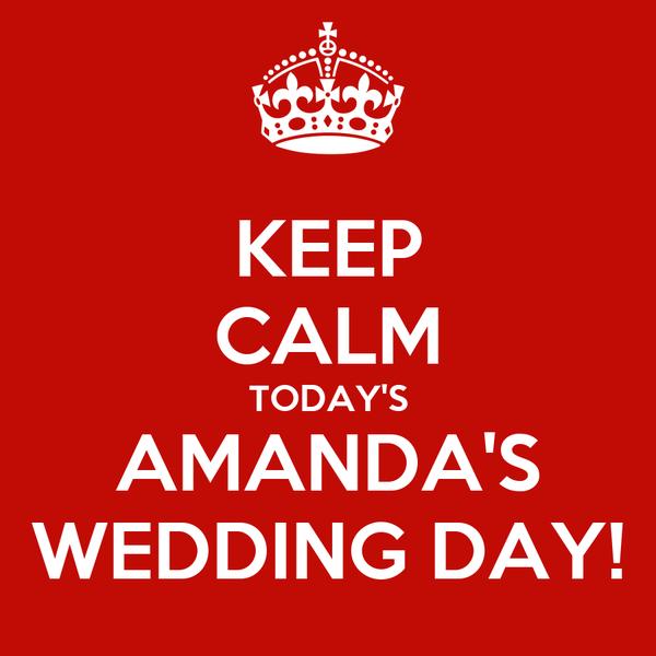 KEEP CALM TODAY'S AMANDA'S WEDDING DAY!