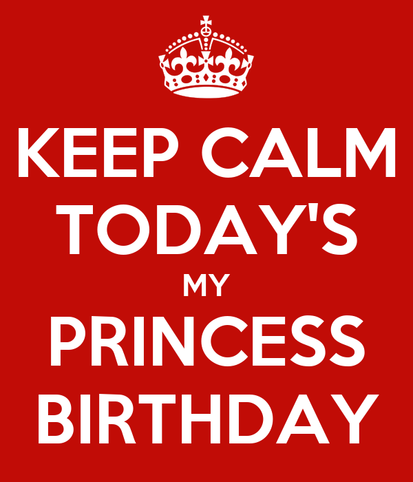 KEEP CALM TODAY'S MY PRINCESS BIRTHDAY