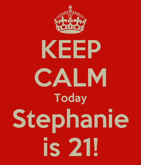 KEEP CALM Today Stephanie is 21!