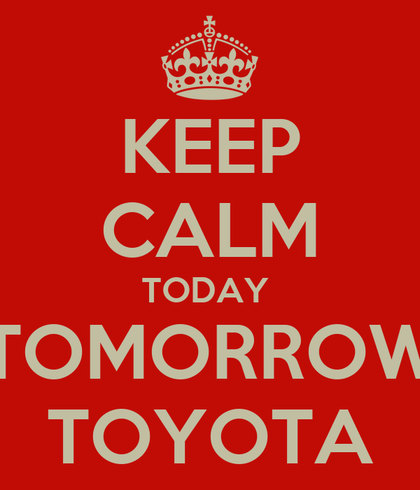 KEEP CALM TODAY  TOMORROW TOYOTA