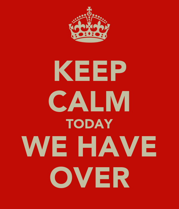 KEEP CALM TODAY WE HAVE OVER