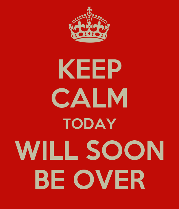 KEEP CALM TODAY WILL SOON BE OVER