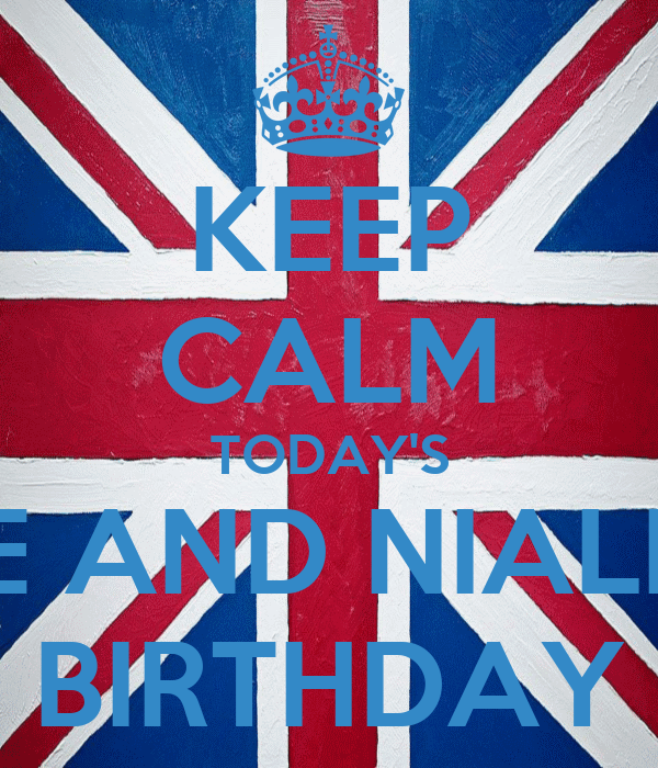 KEEP CALM TODAY'S ME AND NIALL'S BIRTHDAY