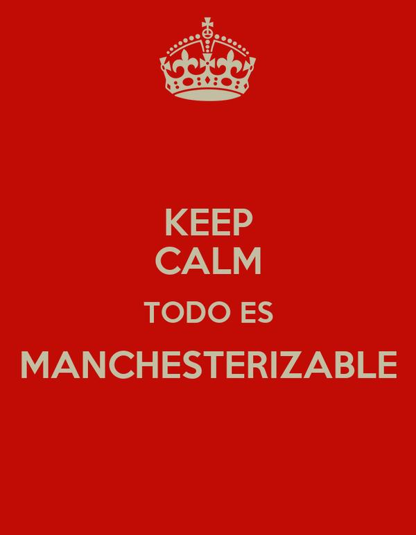 KEEP CALM TODO ES MANCHESTERIZABLE