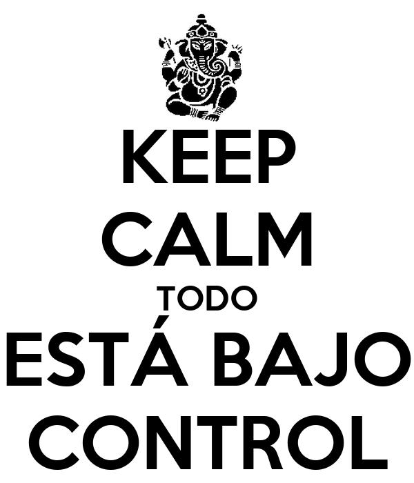 KEEP CALM TODO ESTÁ BAJO CONTROL