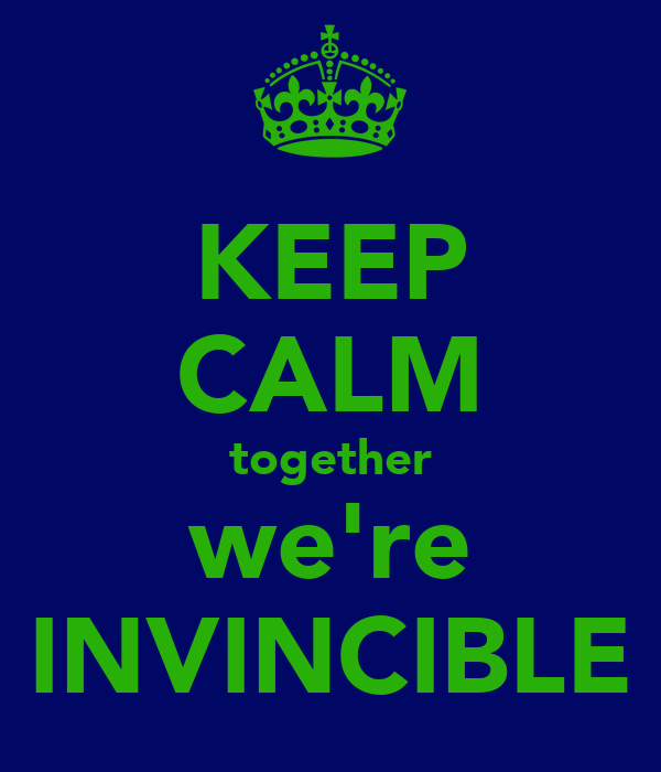 KEEP CALM together we're INVINCIBLE