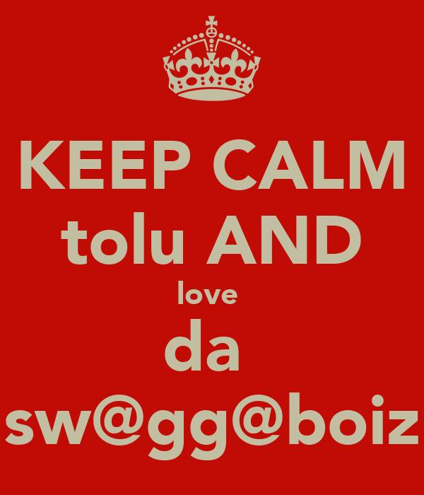 KEEP CALM tolu AND love  da  sw@gg@boiz