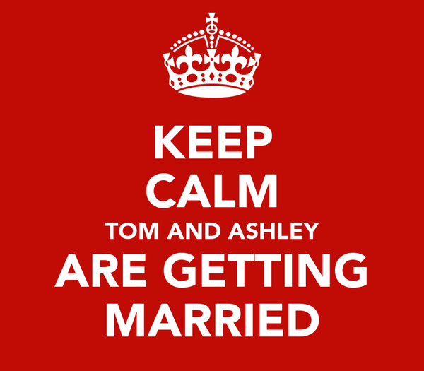KEEP CALM TOM AND ASHLEY ARE GETTING MARRIED
