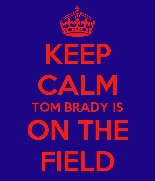KEEP CALM TOM BRADY IS ON THE FIELD