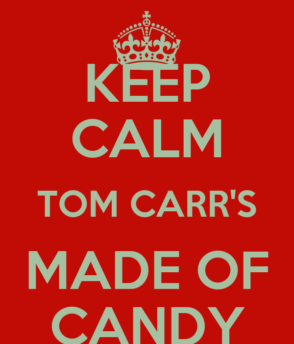 KEEP CALM TOM CARR'S MADE OF CANDY