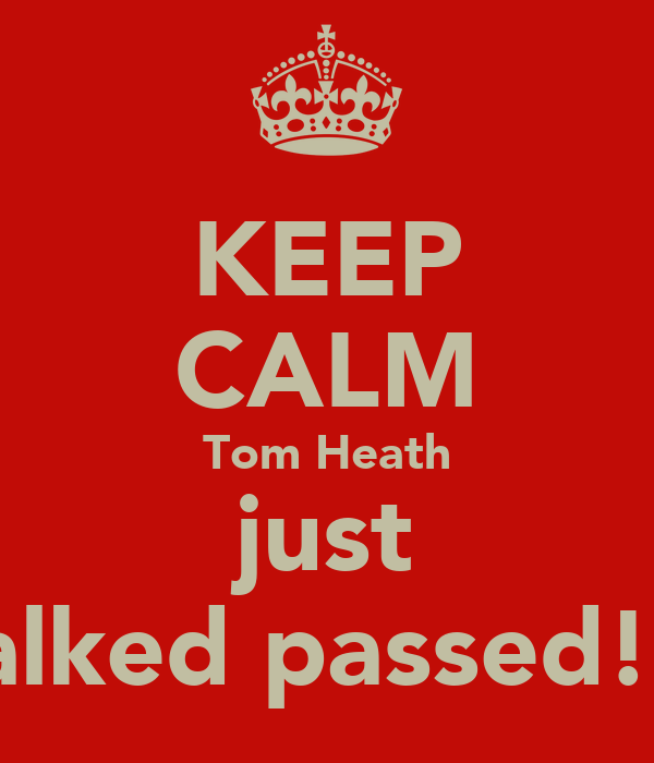KEEP CALM Tom Heath just walked passed!!!