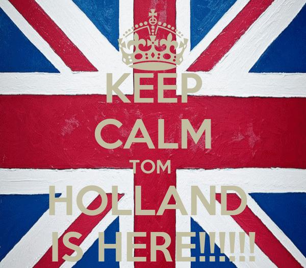 KEEP CALM TOM  HOLLAND  IS HERE!!!!!!