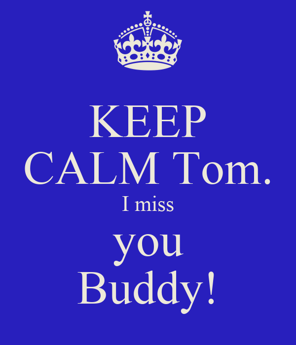 KEEP CALM Tom. I miss you Buddy!