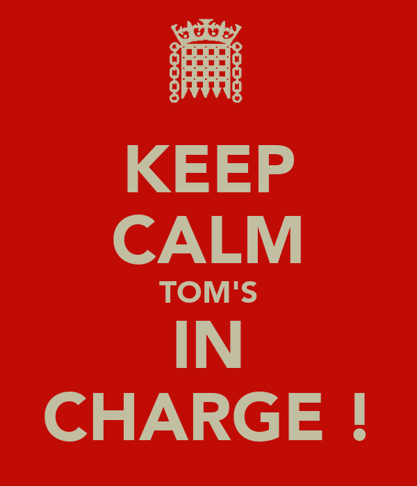 KEEP CALM TOM'S IN CHARGE !