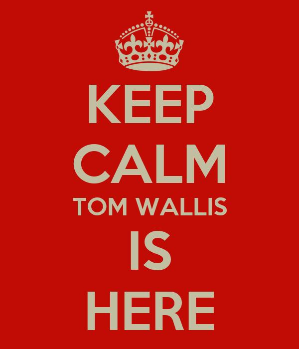 KEEP CALM TOM WALLIS IS HERE