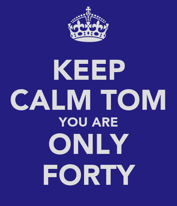 KEEP CALM TOM YOU ARE ONLY FORTY