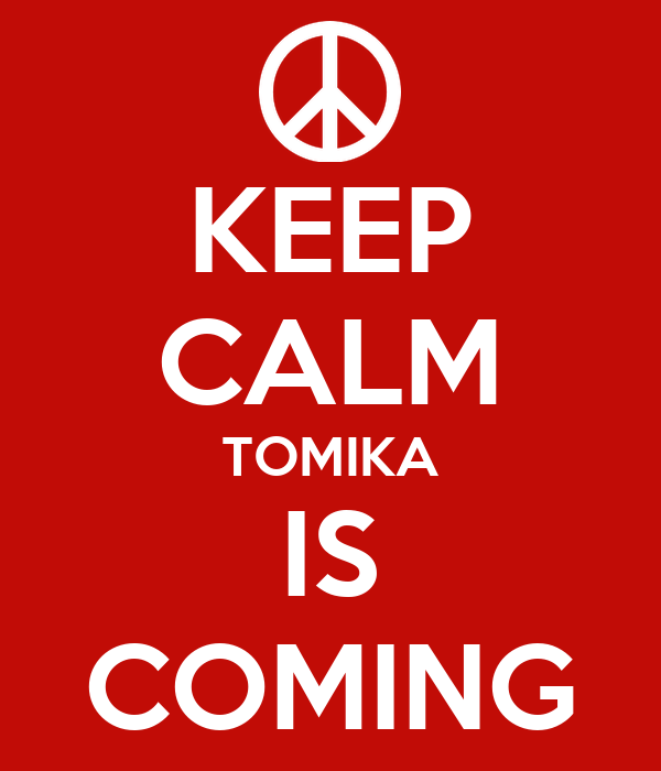 KEEP CALM TOMIKA IS COMING