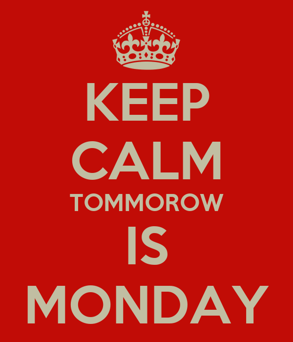 KEEP CALM TOMMOROW IS MONDAY