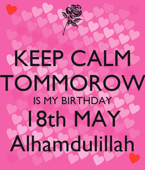 KEEP CALM TOMMOROW IS MY BIRTHDAY 18th MAY Alhamdulillah