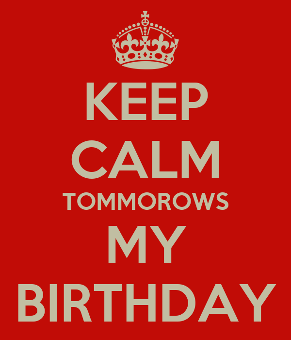 KEEP CALM TOMMOROWS MY BIRTHDAY