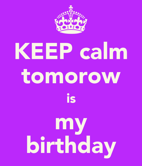 KEEP calm tomorow is my birthday