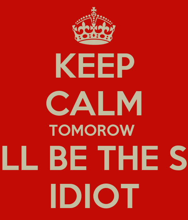 KEEP CALM TOMOROW  YOU'LL BE THE SAME  IDIOT