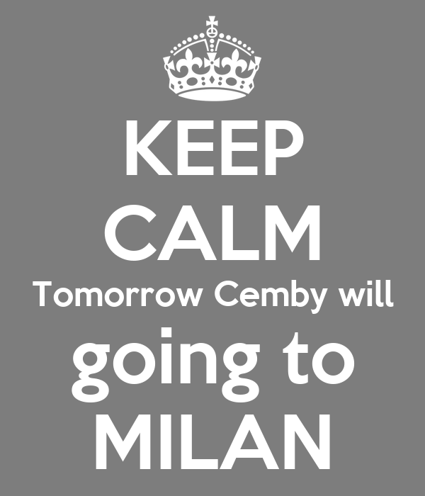 KEEP CALM Tomorrow Cemby will going to MILAN
