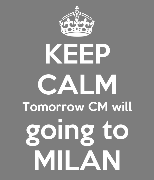 KEEP CALM Tomorrow CM will going to MILAN