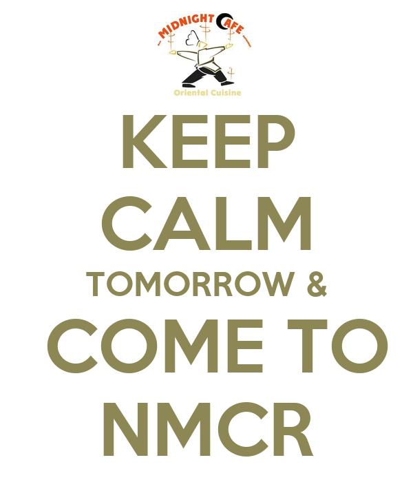 KEEP CALM TOMORROW &  COME TO NMCR