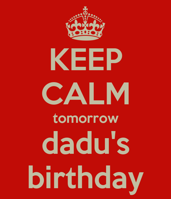 KEEP CALM tomorrow dadu's birthday