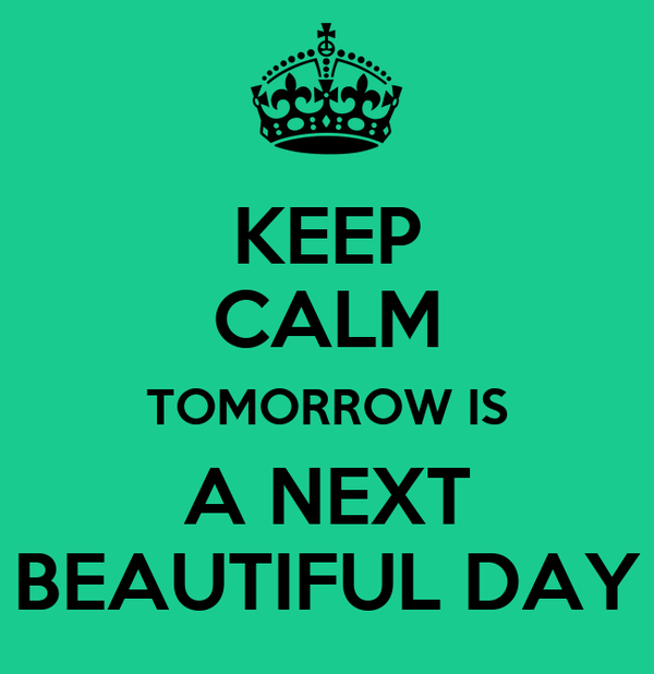 KEEP CALM TOMORROW IS A NEXT BEAUTIFUL DAY