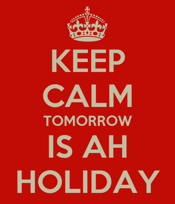KEEP CALM TOMORROW IS AH HOLIDAY