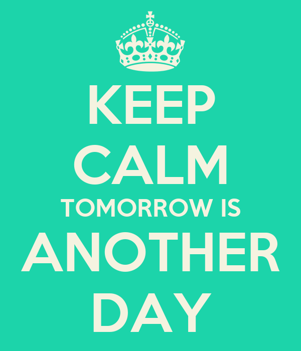 KEEP CALM TOMORROW IS ANOTHER DAY