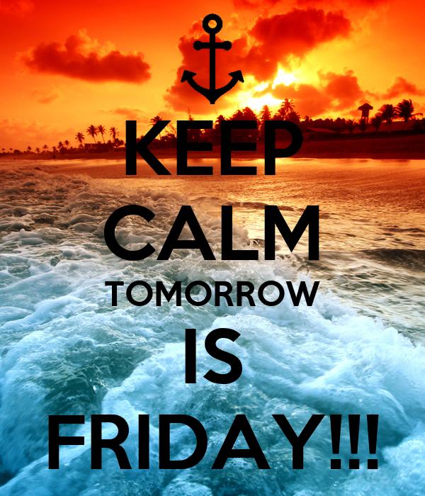 KEEP CALM TOMORROW IS FRIDAY!!!