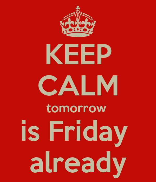 KEEP CALM tomorrow  is Friday  already