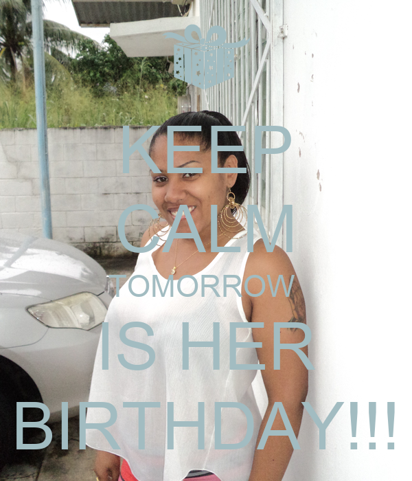 KEEP CALM TOMORROW  IS HER BIRTHDAY!!!