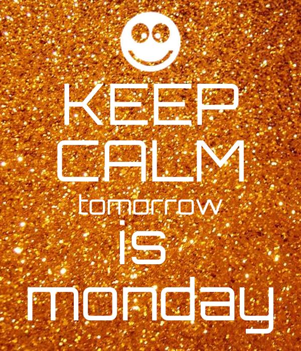 KEEP CALM tomorrow is  monday