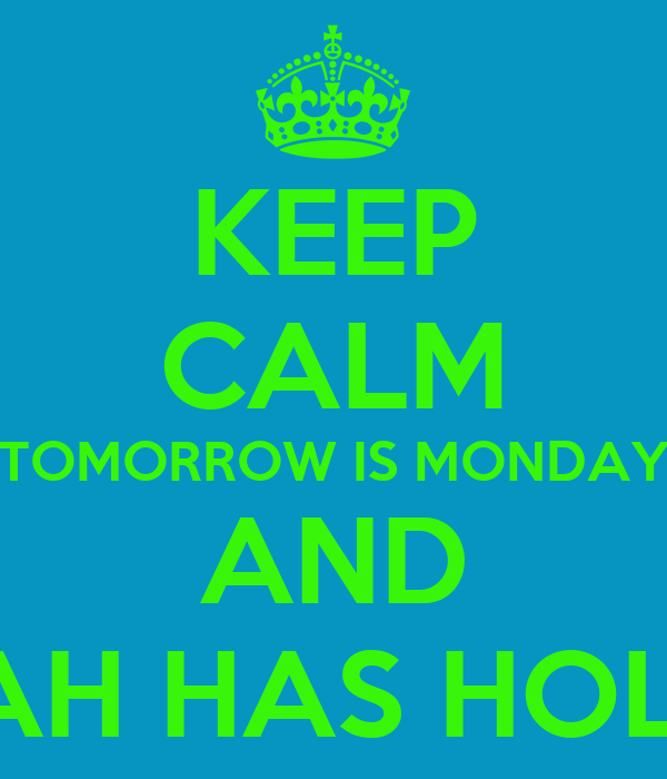 KEEP CALM TOMORROW IS MONDAY AND THE CAH HAS HOLIDAYS