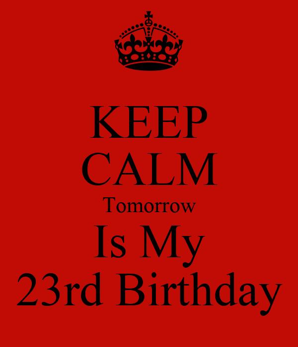 KEEP CALM Tomorrow Is My 23rd Birthday