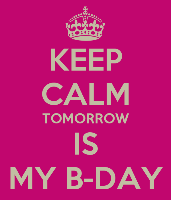 KEEP CALM TOMORROW IS MY B-DAY